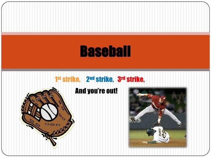 Baseball<br />1st strike,<br />2ndstrike,<br />3rd strike,<br />And you're out!<br />