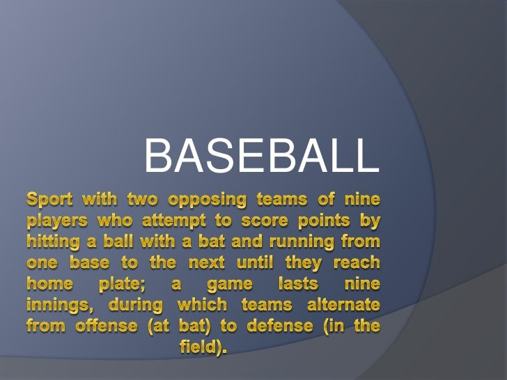 Sport with two opposing teams of nine players who attempt to score points by hitting a ball with a bat and running from on...