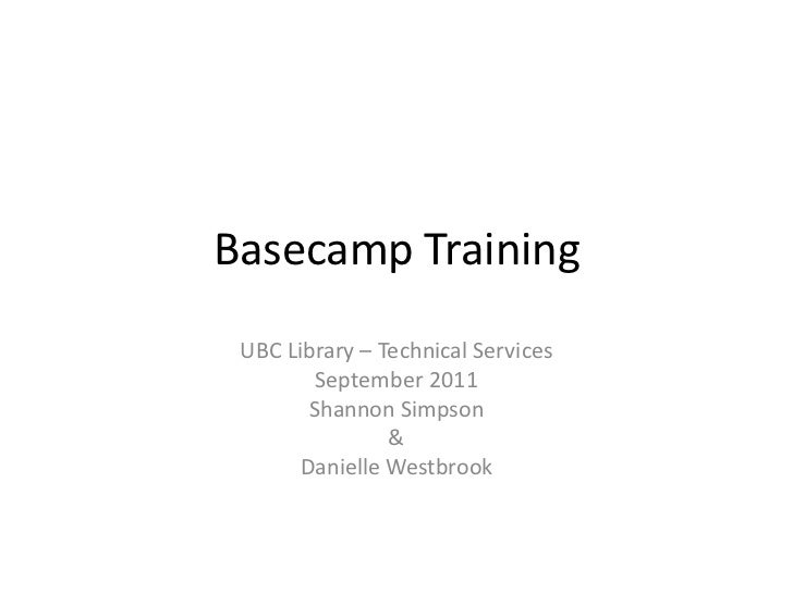 Basecamp Training UBC Library – Technical Services         September 2011        Shannon Simpson                &       Da...