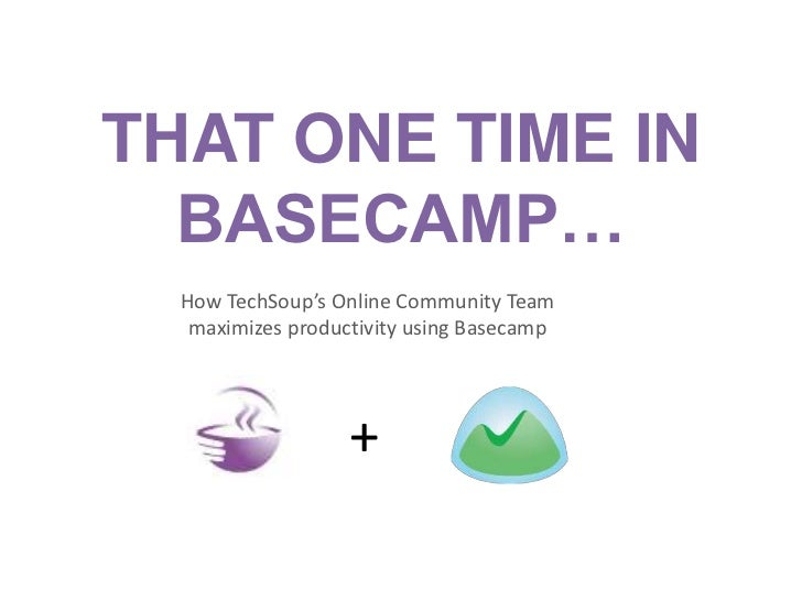 THAT ONE TIME IN  BASECAMP…  How TechSoup's Online Community Team   maximizes productivity using Basecamp                 ...