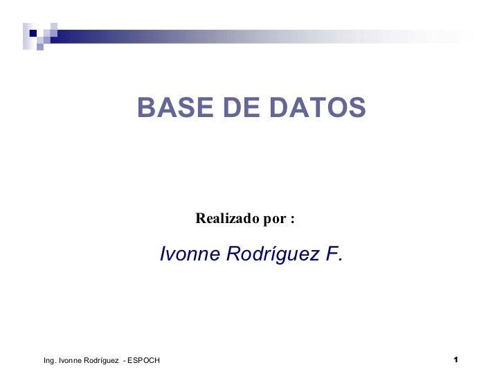 BASE DE DATOS                                 Realizado por :                             Ivonne Rodríguez F.Ing. Ivonne R...