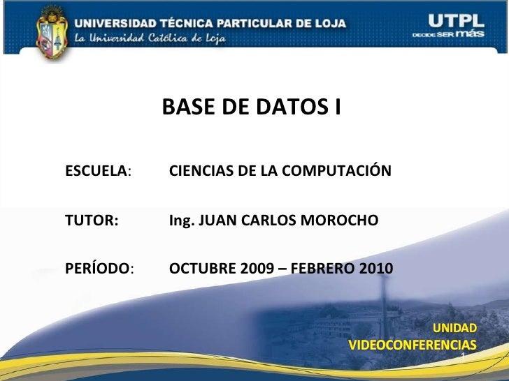 ESCUELA : TUTOR: BASE DE DATOS I  PERÍODO : OCTUBRE 2009 – FEBRERO 2010 CIENCIAS DE LA COMPUTACIÓN Ing. JUAN CARLOS MOROCHO