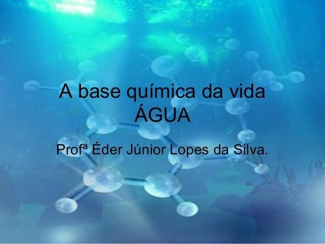 A base química da vida ÁGUA Profª Éder Júnior Lopes da Silva.