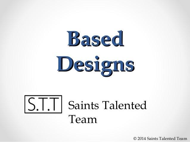 Based Designs Saints Talented Team © 2014 Saints Talented Team