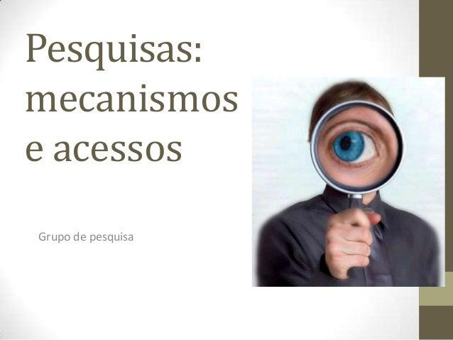 Pesquisas: mecanismos e acessos Grupo de pesquisa