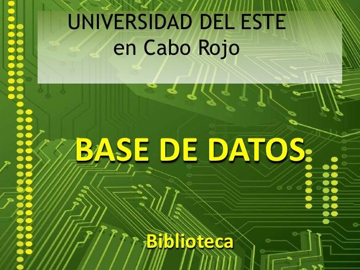 UNIVERSIDAD DEL ESTEen Cabo Rojo<br />BASE DE DATOS<br />Biblioteca<br />