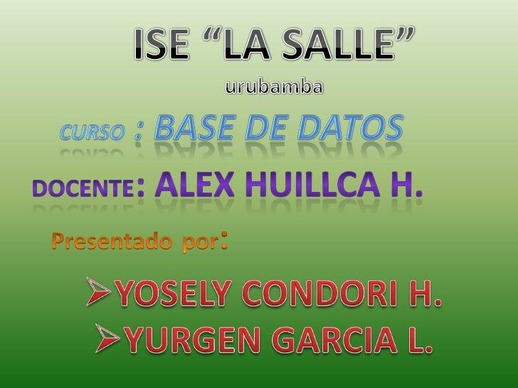 """ISE """"LA SALLE""""<br />urubamba<br />Curso : base de datos<br />DOCENTE: ALEX HUILLCA H.<br />Presentadopor:<br /><ul><li>YO..."""