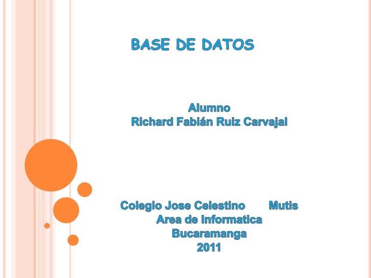 BASE DE DATOS<br />Alumno<br />Richard Fabián Ruiz Carvajal<br />Colegio Jose Celestino Mutis<br />Area de Informatica<br...