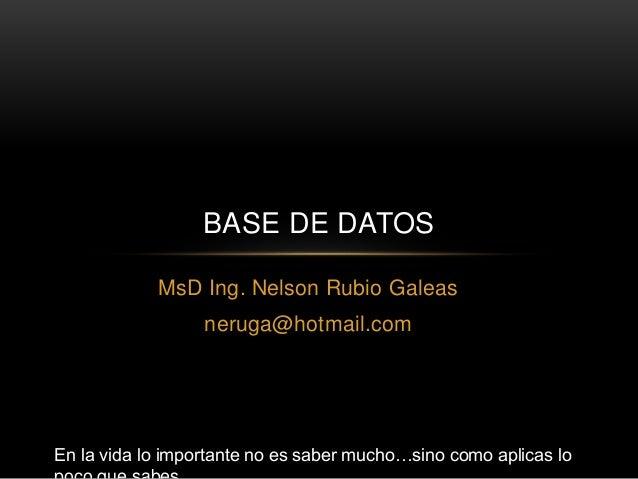 MsD Ing. Nelson Rubio Galeas neruga@hotmail.com BASE DE DATOS En la vida lo importante no es saber mucho…sino como aplicas...