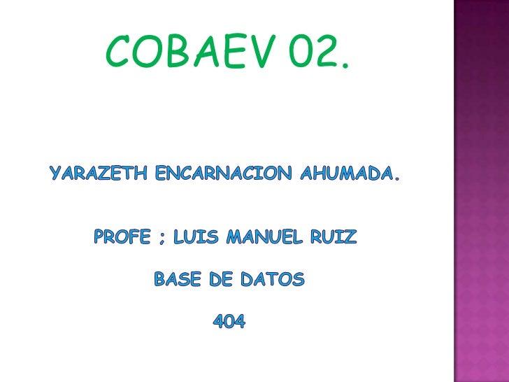 COBAEV 02.<br />YARAZETH ENCARNACION AHUMADA.PROFE ; LUIS MANUEL RUIZ  BASE DE DATOS  404<br />