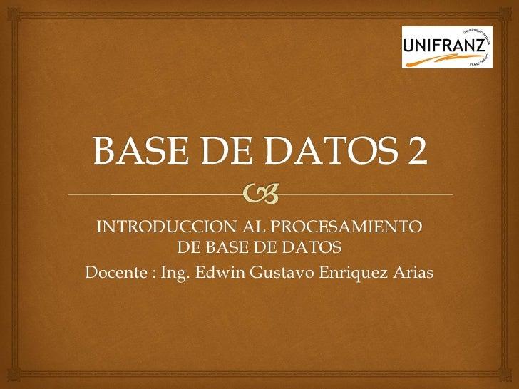 INTRODUCCION AL PROCESAMIENTO            DE BASE DE DATOSDocente : Ing. Edwin Gustavo Enriquez Arias