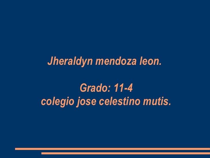 Jheraldyn mendoza leon.    Grado: 11-4 colegio jose celestino mutis.