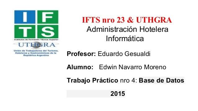 IFTS nro 23 & UTHGRA Administración Hotelera Informática Profesor: Eduardo Gesualdi Alumno: Edwin Navarro Moreno Trabajo P...