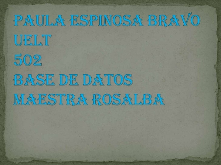 Paula Espinosa Bravo UELT502 Base de DatosMaestra Rosalba <br />