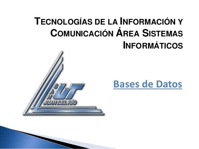 TECNOLOGÍAS DE LA INFORMACIÓN Y COMUNICACIÓN ÁREA SISTEMAS INFORMÁTICOS<br />Bases de Datos<br />