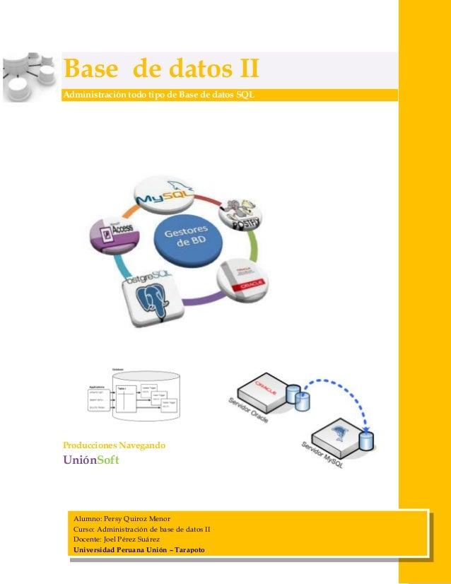 Base de datos II Administración todo tipo de Base de datos SQL  Producciones Navegando  UniónSoft  Alumno: Persy Quiroz Me...