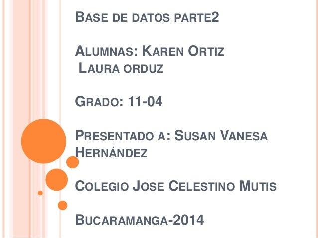 BASE DE DATOS PARTE2 ALUMNAS: KAREN ORTIZ LAURA ORDUZ GRADO: 11-04 PRESENTADO A: SUSAN VANESA HERNÁNDEZ COLEGIO JOSE CELES...