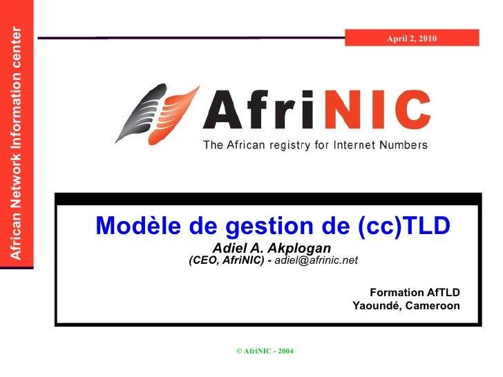 Modèle de gestion de (cc)TLD Adiel A. Akplogan   (CEO, AfriNIC) -  [email_address] Formation AfTLD Yaoundé, Cameroon