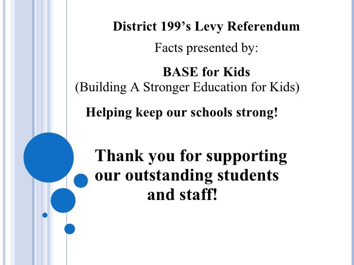 District 199's Levy Referendum Facts presented by: BASE for Kids (Building A Stronger Education for Kids) Helping keep our...