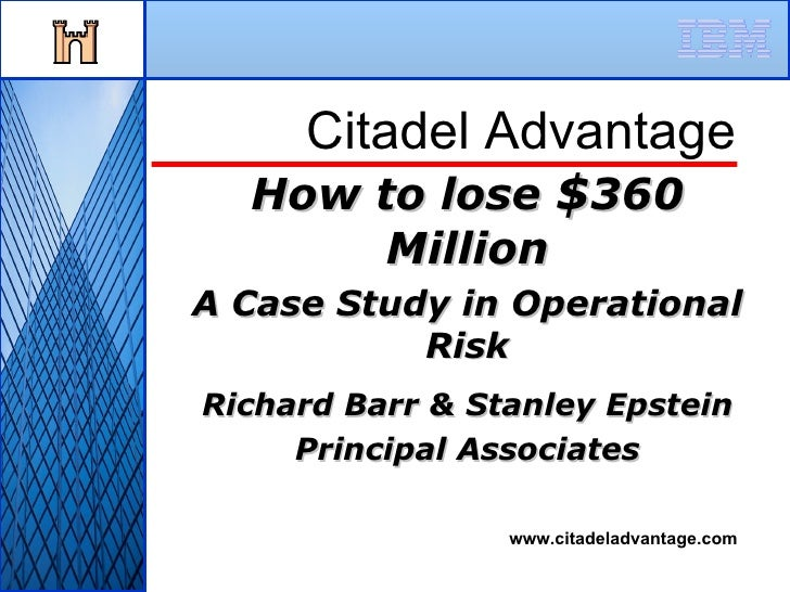 How to lose  $ 360 Million A Case Study in Operational Risk Richard Barr & Stanley Epstein Principal Associates