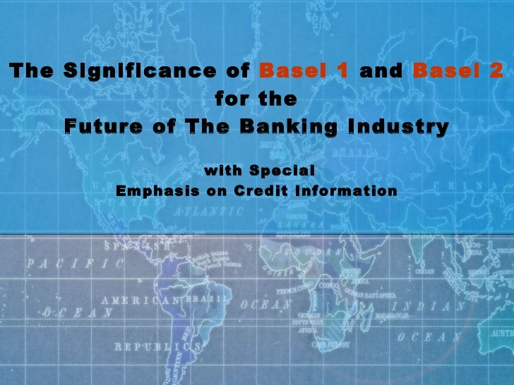 The Significance of  Basel 1  and  Basel 2  for the Future of The Banking Industry  with Special Emphasis on Credit Inform...