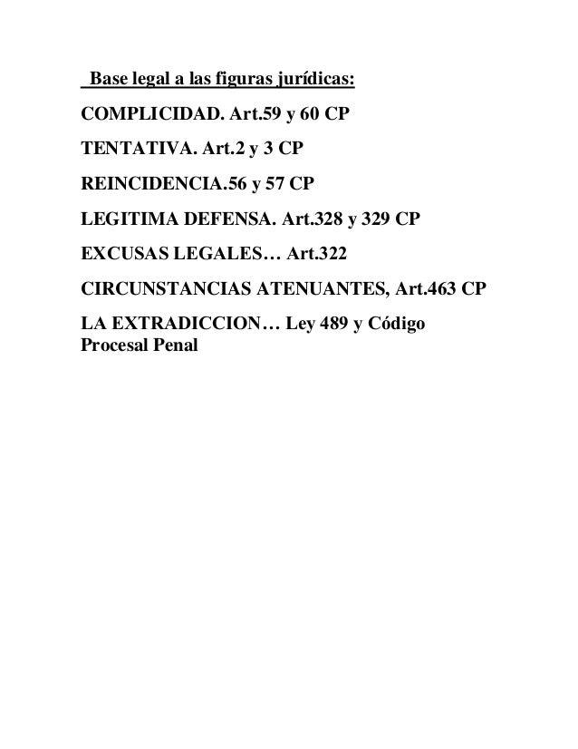 Base legal a las figuras jurídicas:COMPLICIDAD. Art.59 y 60 CPTENTATIVA. Art.2 y 3 CPREINCIDENCIA.56 y 57 CPLEGITIMA DEFEN...