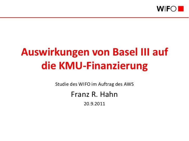 Auswirkungen von Basel III auf   die KMU-Finanzierung      Studie des WIFO im Auftrag des AWS            Franz R. Hahn    ...
