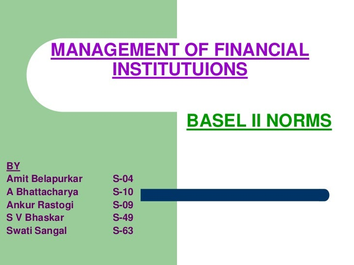 MANAGEMENT OF FINANCIAL INSTITUTUIONS<br />BASEL II NORMS<br />BY<br />Amit BelapurkarS-04<br />A Bhattacharya S-10<br /...