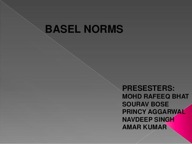 BASEL NORMS  PRESESTERS: MOHD RAFEEQ BHAT SOURAV BOSE PRINCY AGGARWAL NAVDEEP SINGH AMAR KUMAR