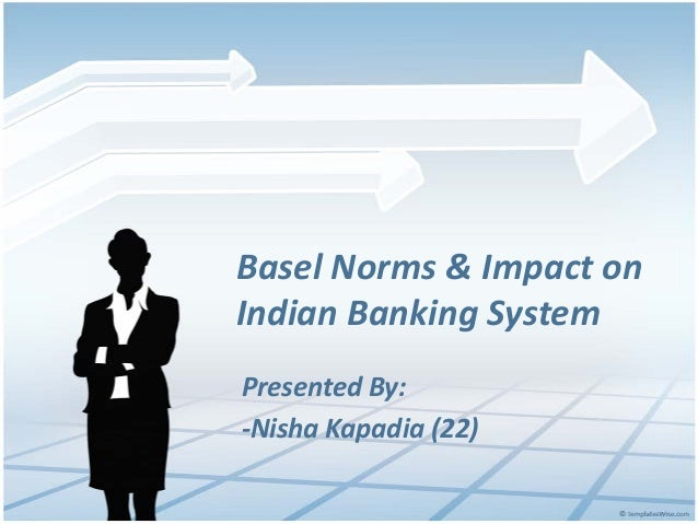 Basel Norms & Impact on Indian Banking System Presented By: -Nisha Kapadia (22)