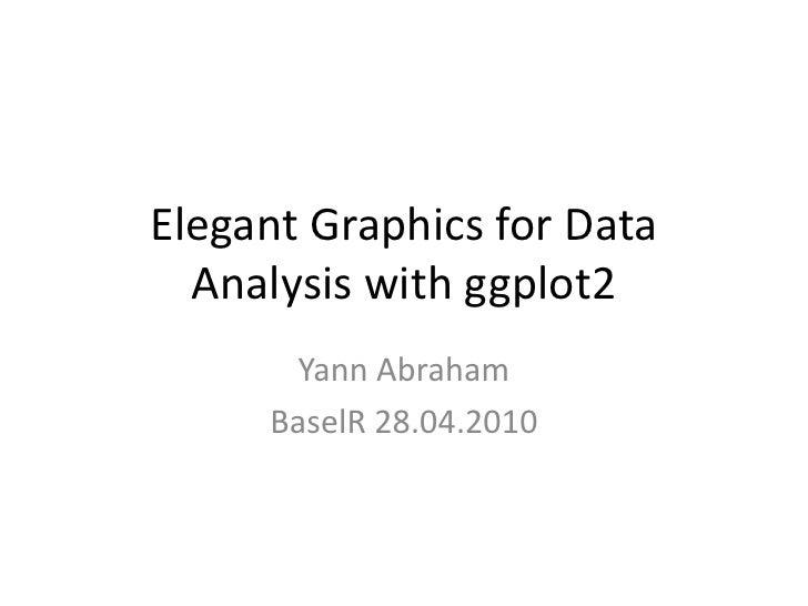Elegant Graphics for Data   Analysis with ggplot2       Yann Abraham      BaselR 28.04.2010
