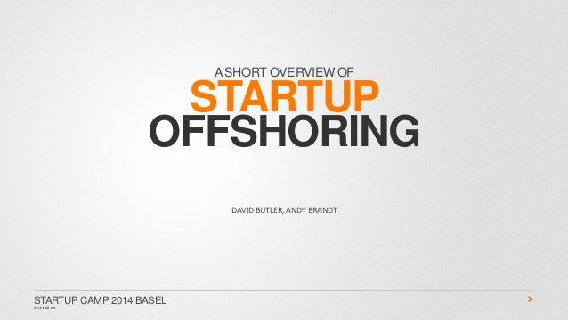 A SHORT OVERVIEW OF  STARTUP OFFSHORING DAVID BUTLER, ANDY BRANDT  STARTUP CAMP 2014 BASEL 2014-02-08