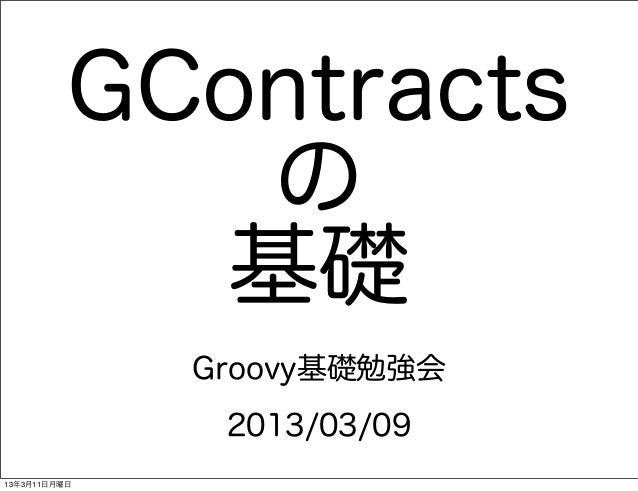 GContracts             の            基礎              Groovy基礎勉強会               2013/03/0913年3月11日月曜日
