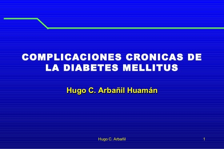 COMPLICACIONES CRONICAS DE LA DIABETES MELLITUS Hugo C. Arbañil Huamán Hugo C. Arbañil