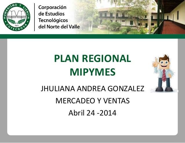 PLAN REGIONAL MIPYMES JHULIANA ANDREA GONZALEZ MERCADEO Y VENTAS Abril 24 -2014
