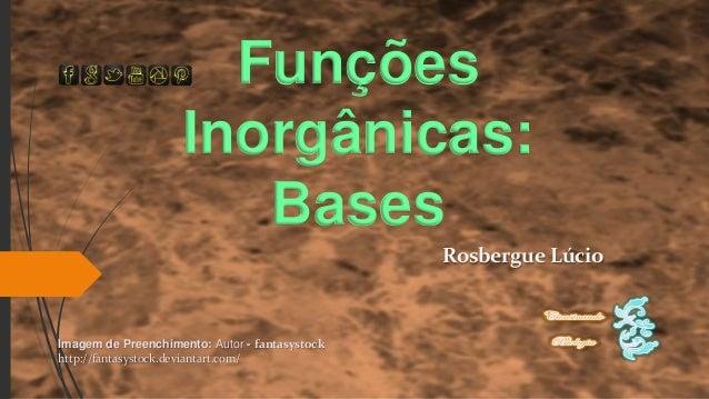 Funções Inorgânicas: Bases Rosbergue Lúcio Imagem de Preenchimento: Autor - fantasystock http://fantasystock.deviantart.co...