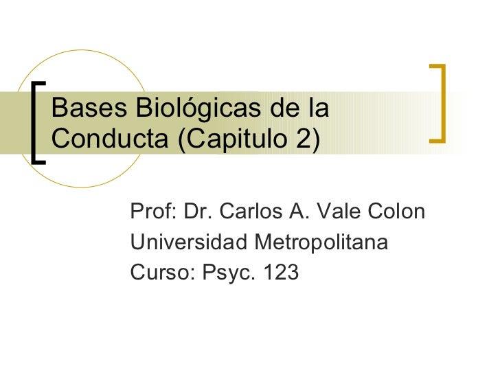 Bases Biológicas de la Conducta (Capitulo 2) Prof: Dr. Carlos A. Vale Colon Universidad Metropolitana Curso: Psyc. 123