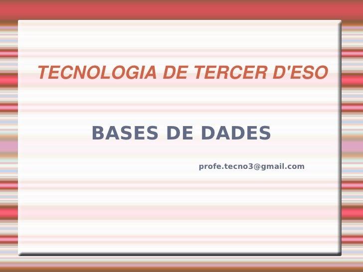 TECNOLOGIADETERCERD'ESO       BASES DE DADES               profe.tecno3@gmail.com
