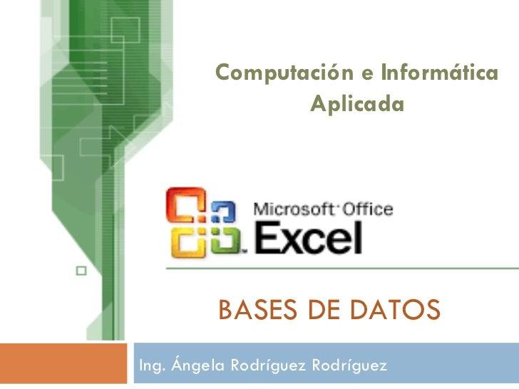 BASES DE DATOS Ing. Ángela Rodríguez Rodríguez Computación e Informática Aplicada