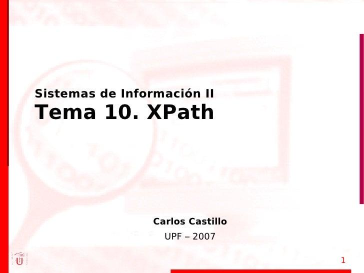 Sistemas de Información II Tema 10. XPath                      Carlos Castillo                    UPF – 2007              ...