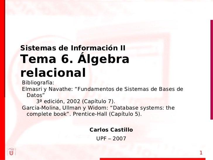"""Sistemas de Información II Tema 6. Álgebra relacional Bibliografía: Elmasri y Navathe: """"Fundamentos de Sistemas de Bases d..."""