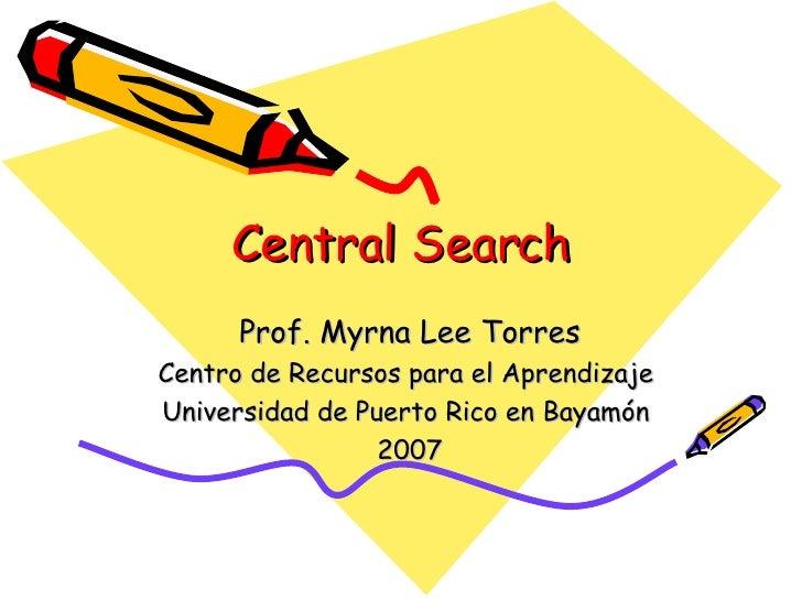 Central Search Prof. Myrna Lee Torres Centro de Recursos para el Aprendizaje  Universidad de Puerto Rico en Bayamón  2007