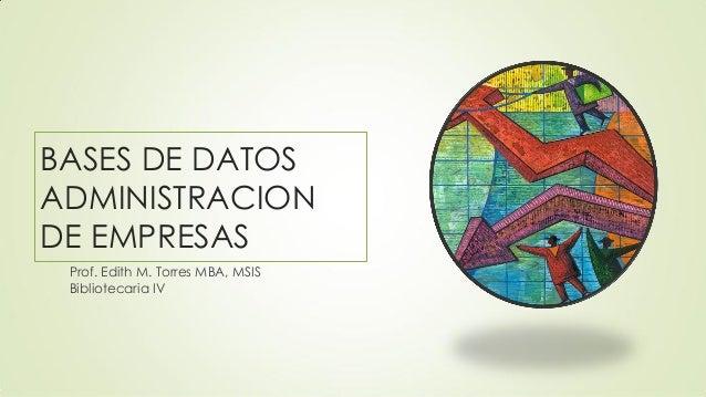 BASES DE DATOS ADMINISTRACION DE EMPRESAS Prof. Edith M. Torres MBA, MSIS Bibliotecaria IV