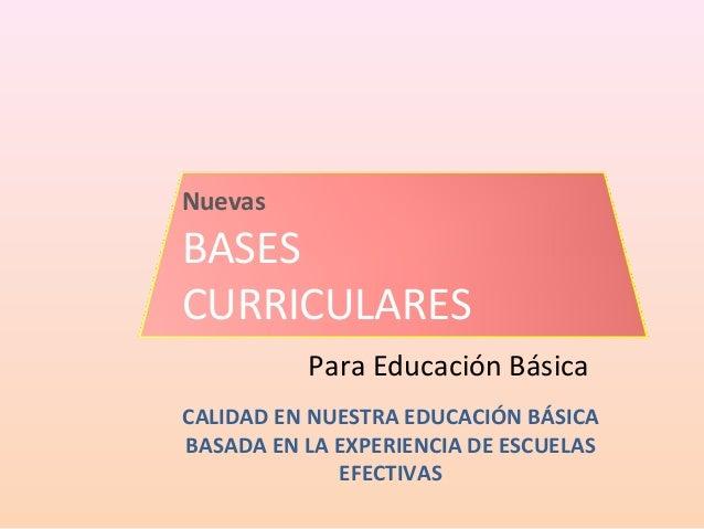 NuevasBASESCURRICULARES          Para Educación BásicaCALIDAD EN NUESTRA EDUCACIÓN BÁSICABASADA EN LA EXPERIENCIA DE ESCUE...