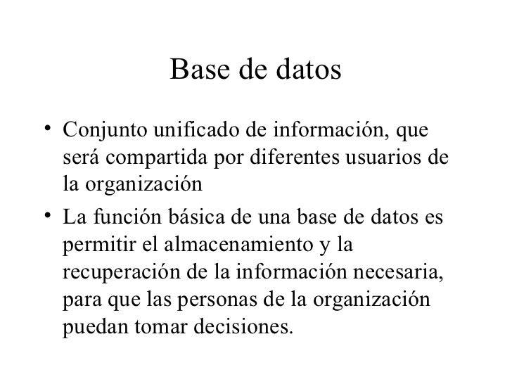Base de datos <ul><li>Conjunto unificado de información, que será compartida por diferentes usuarios de la organización </...