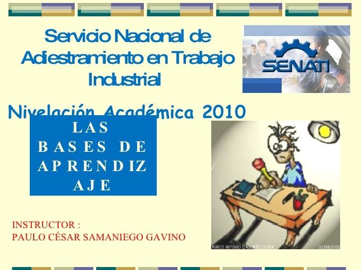 Servicio Nacional de Adiestramiento en Trabajo Industrial  Nivelación Académica 2010 LAS BASES DE APRENDIZAJE INSTRUCTOR :...