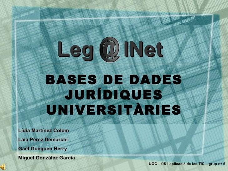 BASES DE DADES JURÍDIQUES UNIVERSITÀRIES Leg  lNet @ Lídia Martínez Colom Laia Pérez Demarchi Gaël Guéguen Herry Miguel Go...