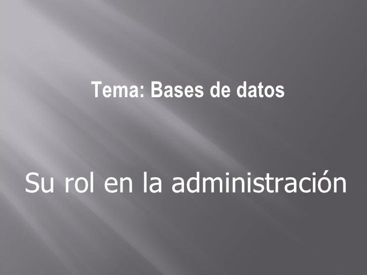 Tema: Bases de datos Su rol en la administración
