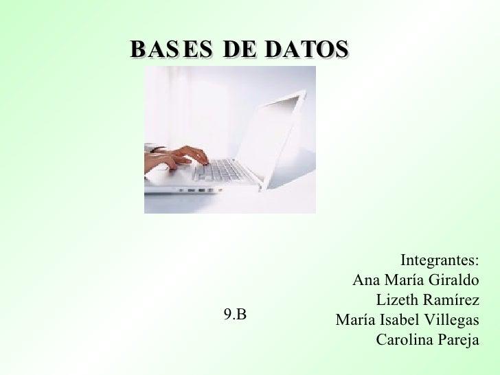 BASES DE DATOS   Integrantes: Ana María Giraldo Lizeth Ramírez María Isabel Villegas Carolina Pareja 9.B
