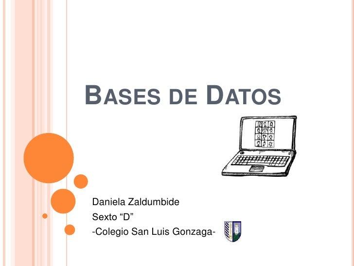 """Bases de Datos<br />Daniela Zaldumbide<br />Sexto """"D""""<br />-Colegio San Luis Gonzaga- <br />"""
